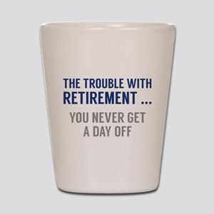 The Trouble With Retirement Shot Glass