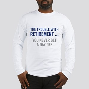 The Trouble With Retirement Long Sleeve T-Shirt