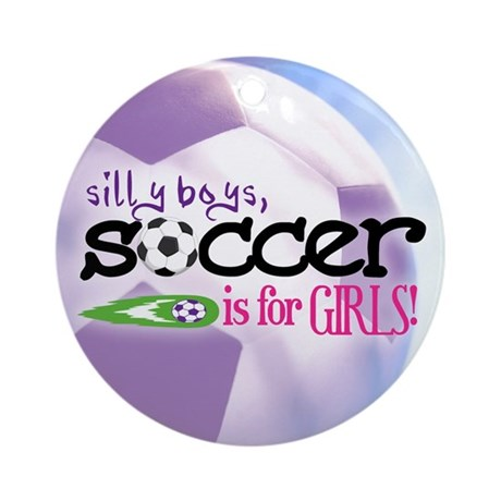 Silly Boys, Soccer Is For Girls - Ornament (Round)