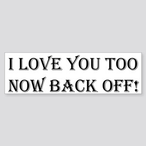 I love you too now back off Bumper Sticker