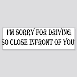 Im sorry for driving so close infro Bumper Sticker