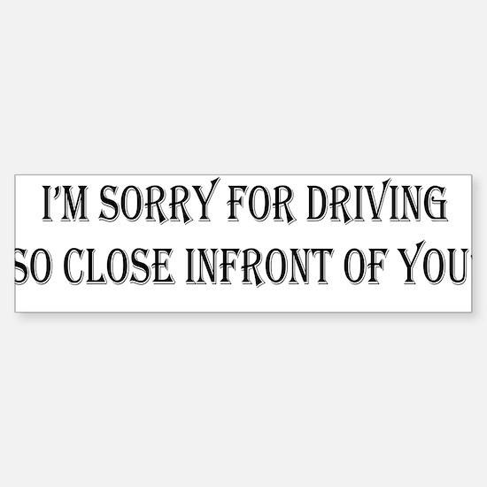 Im sorry for driving so close infro Bumper Bumper Bumper Sticker