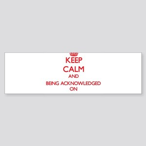 Keep Calm and Being Acknowledged ON Bumper Sticker