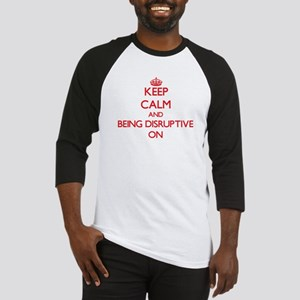 Keep Calm and Being Disruptive ON Baseball Jersey