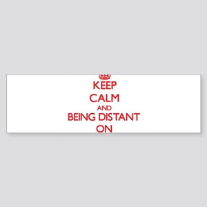 Keep Calm and Being Distant ON Bumper Sticker