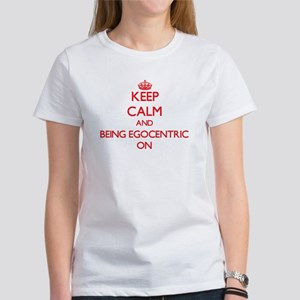 Keep Calm and BEING EGOCENTRIC ON T-Shirt