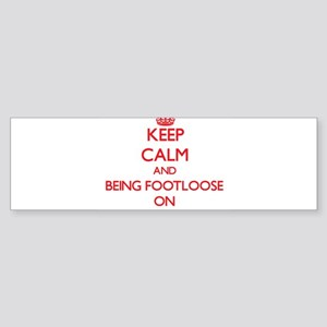 Keep Calm and Being Footloose ON Bumper Sticker