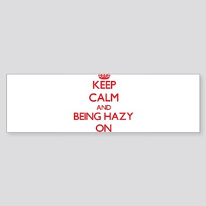 Keep Calm and Being Hazy ON Bumper Sticker