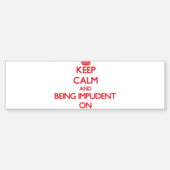 Keep Calm and Being Impudent ON Bumper Bumper Bumper Sticker