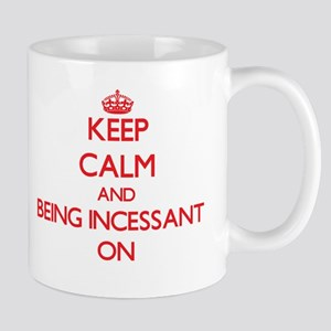 Keep Calm and Being Incessant ON Mugs