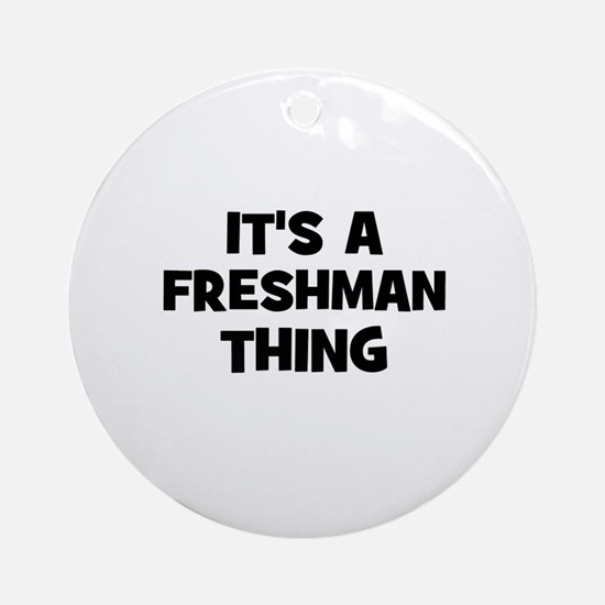 It's a freshman Thing Ornament (Round)