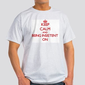 Keep Calm and Being Insistent ON T-Shirt