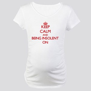 Keep Calm and Being Insolent ON Maternity T-Shirt