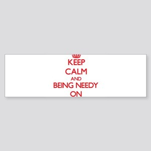 Keep Calm and Being Needy ON Bumper Sticker