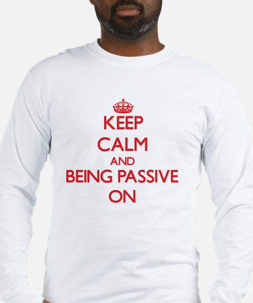 Keep Calm and Being Passive ON Long Sleeve T-Shirt