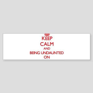 Keep Calm and Being Undaunted ON Bumper Sticker