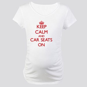 Keep Calm and Car Seats ON Maternity T-Shirt