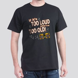 If It's Too Loud You're Too Old Dark T-Shirt