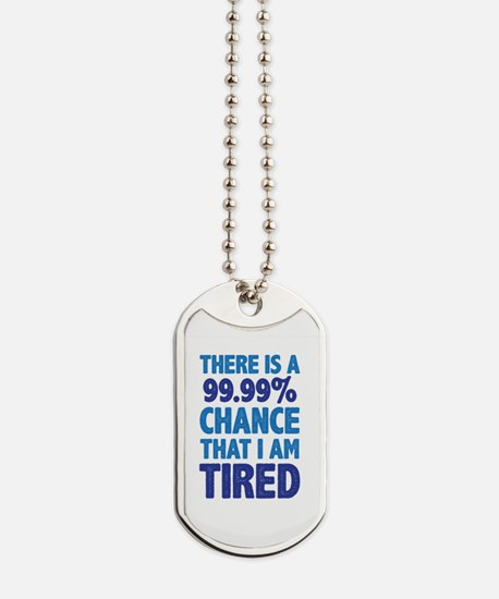 There is a 99.99% chance that I am Tired Dog Tags