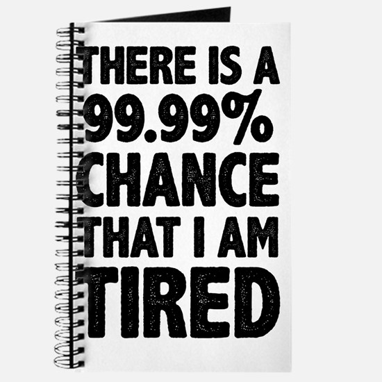 There is a 99.99% chance that I am Tired Journal