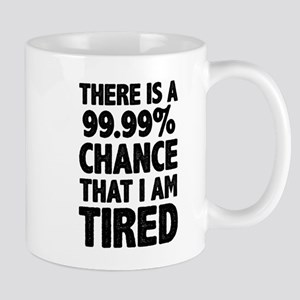 There is a 99.99% chance that I am Tired Mugs