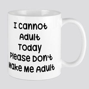 I Cannot Adult Today, Please Don't Make Mug