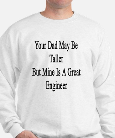 Your Dad May Be Taller But Mine Is A Gr Sweatshirt