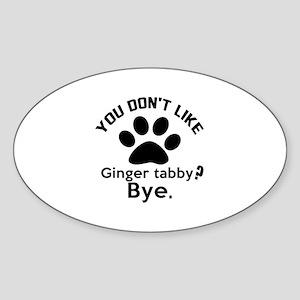 You Do Not Like ginger tabby ? Bye Sticker (Oval)