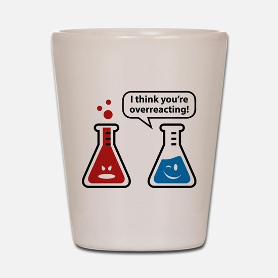 I Think You're Overreacting! Shot Glass