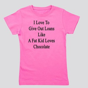 I Love To Give Out Loans Like A Fat Kid Girl's Tee