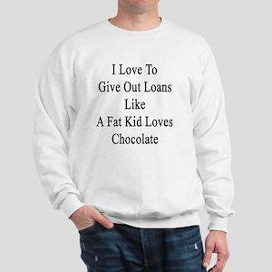 I Love To Give Out Loans Like A Fat Kid Sweatshirt