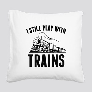 I Still Play With Trains Square Canvas Pillow