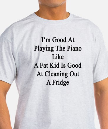 I'm Good At Playing The Piano Like A T-Shirt