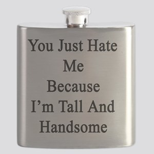 You Just Hate Me Because I'm Tall And Handso Flask
