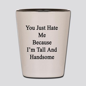 You Just Hate Me Because I'm Tall And H Shot Glass