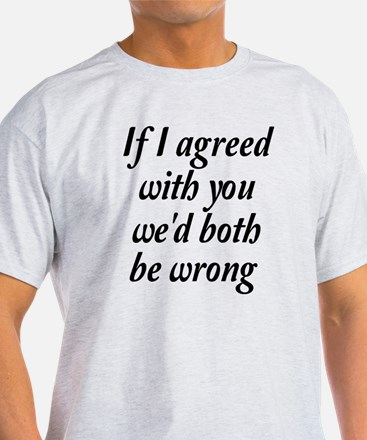If I Agreed With You We'd Both Be Wr T-Shirt