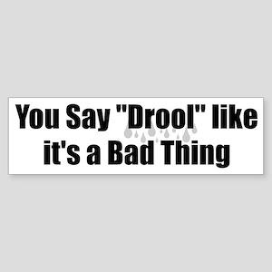 You say Drool bumper sticker