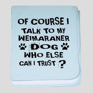 Of Course I Talk To My Weimaraner Dog baby blanket
