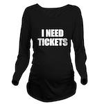 I Need Tickets Long Sleeve Maternity T-Shirt