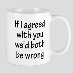 If I Agreed With You We'd Both Be Wrong Mugs