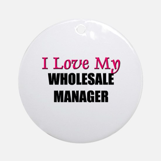I Love My WHOLESALE MANAGER Ornament (Round)