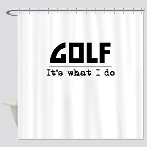 Golf Its What I Do Shower Curtain