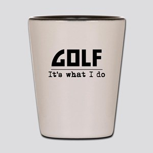 Golf Its What I Do Shot Glass