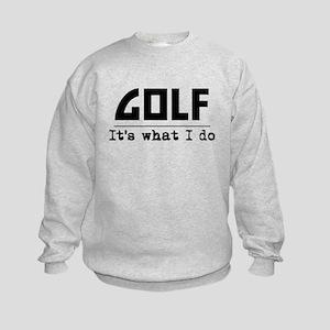 Golf Its What I Do Sweatshirt