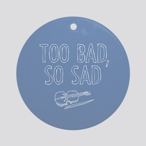 Too Bad So Sad Ornament (Round)