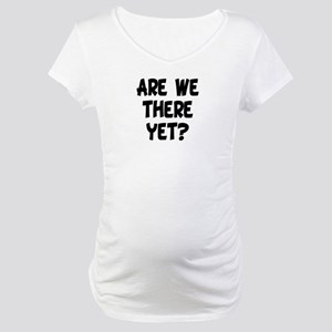 ARE WE THERE YET? Maternity T-Shirt