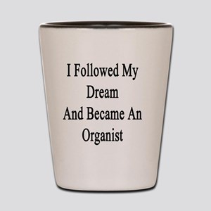 I Followed My Dream And Became An Organ Shot Glass