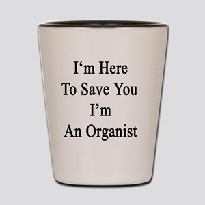 I'm Here To Save You I'm An Organist Shot Glass