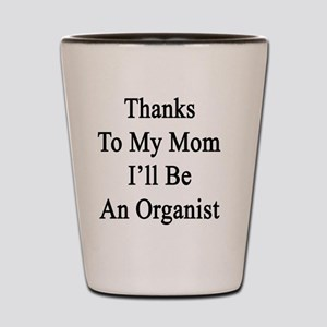 Thanks To My Mom I'll Be An Organist  Shot Glass