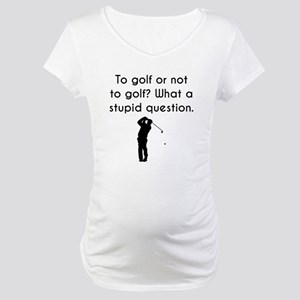 To Golf Or Not To Golf Maternity T-Shirt